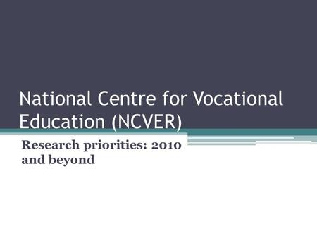 National Centre for Vocational Education (NCVER) Research priorities: 2010 and beyond.