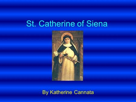 St. Catherine of Siena By Katherine Cannata. Personal History Date of birth - 25 th March 1347 (Siena Italy) Date of death 29 April 1380 (in Rome) Parents.