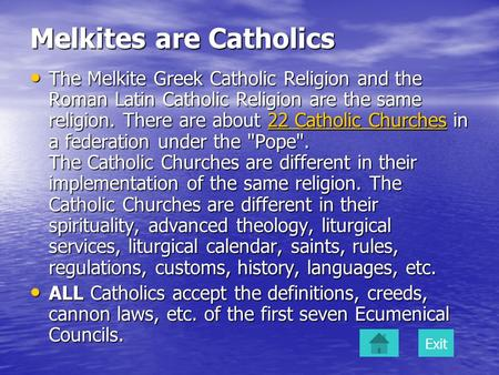 Melkites are Catholics The Melkite Greek Catholic Religion and the Roman Latin Catholic Religion are the same religion. There are about 22 Catholic Churches.