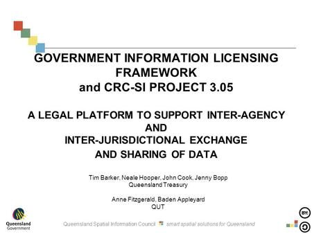 Queensland Spatial Information Council smart spatial solutions for Queensland GOVERNMENT INFORMATION LICENSING FRAMEWORK and CRC-SI PROJECT 3.05 A LEGAL.