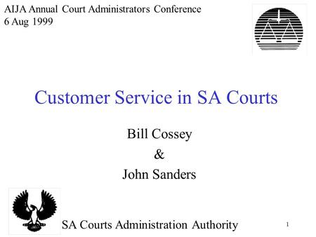 1 Customer Service in SA Courts Bill Cossey & John Sanders SA Courts Administration Authority AIJA Annual Court Administrators Conference 6 Aug 1999.