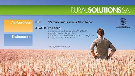 "18 September 2012 TITLE:""Primary Producers – A New Voice"" SPEAKER:Rob Kerin Consultant on re-structure of SAFF at South Australian Farmers Federation."