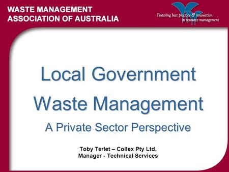Local Government Waste Management A Private Sector Perspective Toby Terlet – Collex Pty Ltd. Manager - Technical Services.