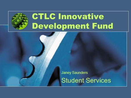 CTLC Innovative Development Fund Janey Saunders Student Services.