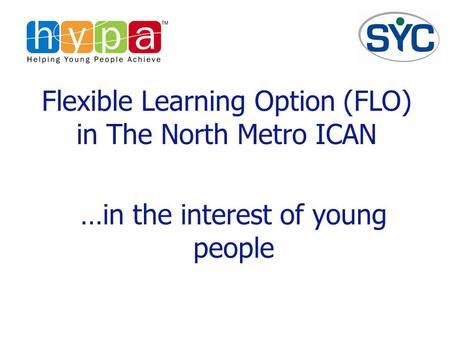 Flexible Learning Option (FLO) in The North Metro ICAN …in the interest of young people.