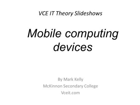 VCE IT Theory Slideshows By Mark Kelly McKinnon Secondary College Vceit.com Mobile computing devices.