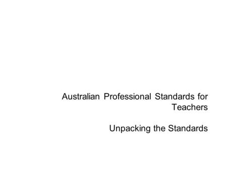 Australian Professional Standards for Teachers Unpacking the Standards.