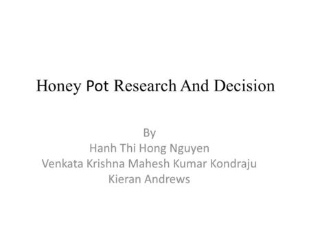 Honey Pot Research And Decision By Hanh Thi Hong Nguyen Venkata Krishna Mahesh Kumar Kondraju Kieran Andrews.