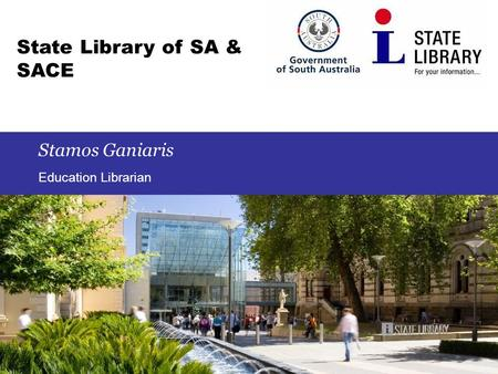 1 State Library of SA & SACE Stamos Ganiaris Education Librarian.