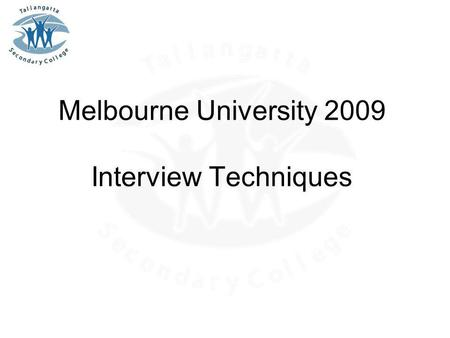 Melbourne University 2009 Interview Techniques. Application Process Know your resume thoroughly Do your reading –VELS, PoLT, etc Think about strengths,