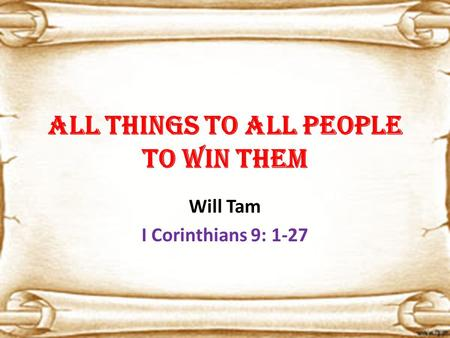 All things to all people to win them Will Tam I Corinthians 9: 1-27.