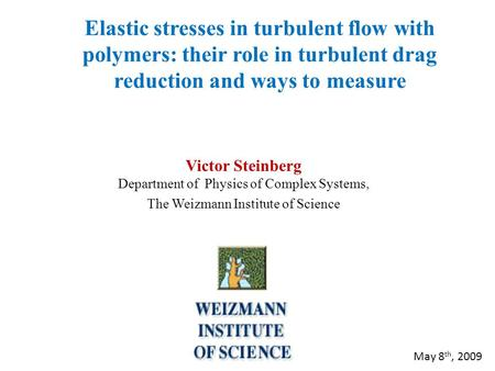 Elastic stresses in turbulent flow with polymers: their role in turbulent drag reduction and ways to measure Victor Steinberg Department of Physics of.