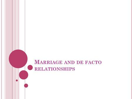 M ARRIAGE AND DE FACTO RELATIONSHIPS. MARRIAGE Refer Hyde v Hyde (1866) – voluntary union for life of one man and one woman, to the exclusion of all others.