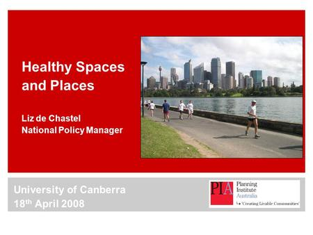 Healthy Spaces and Places Liz de Chastel National Policy Manager University of Canberra 18 th April 2008.
