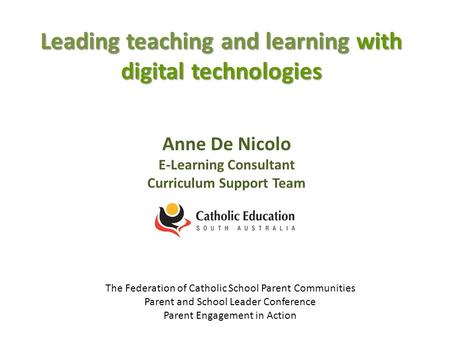 Leading teaching and learning with digital technologies Anne De Nicolo E-Learning Consultant Curriculum Support Team The Federation of Catholic School.
