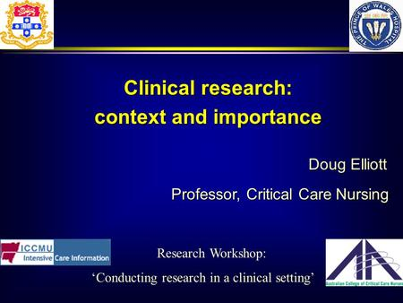 Doug Elliott Professor, Critical Care Nursing Clinical research: context and importance Research Workshop: 'Conducting research in a clinical setting'