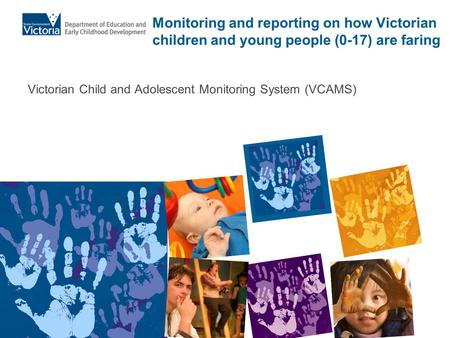 Monitoring and reporting on how Victorian children and young people (0-17) are faring Victorian Child and Adolescent Monitoring System (VCAMS)