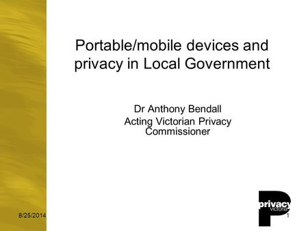 8/25/20141 Portable/mobile devices and privacy in Local Government Dr Anthony Bendall Acting Victorian Privacy Commissioner.