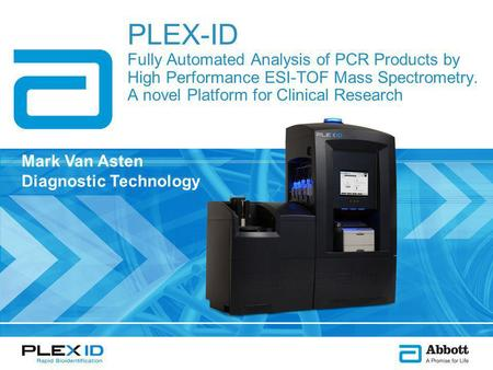 PLEX-ID Fully Automated Analysis of PCR Products by High Performance ESI-TOF Mass Spectrometry. A novel Platform for Clinical Research Mark Van Asten Diagnostic.