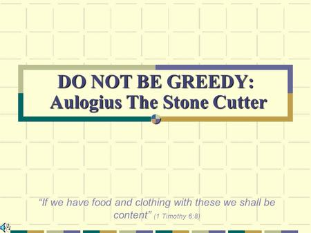 "DO NOT BE GREEDY: Aulogius The Stone Cutter ""If we have food and clothing with these we shall be content"" (1 Timothy 6:8)"