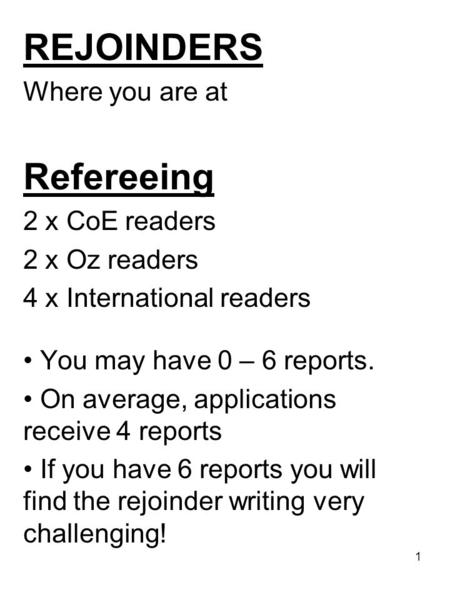 1 REJOINDERS Where you are at Refereeing 2 x CoE readers 2 x Oz readers 4 x International readers You may have 0 – 6 reports. On average, applications.