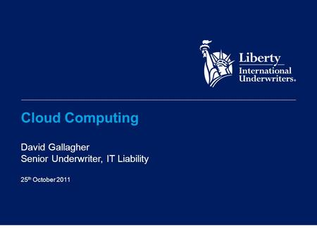 Cloud Computing David Gallagher Senior Underwriter, IT Liability 25 th October 2011.