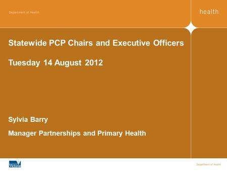Statewide PCP Chairs and Executive Officers Tuesday 14 August 2012 Sylvia Barry Manager Partnerships and Primary Health.