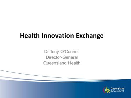 Health Innovation Exchange Dr Tony O'Connell Director-General Queensland Health.