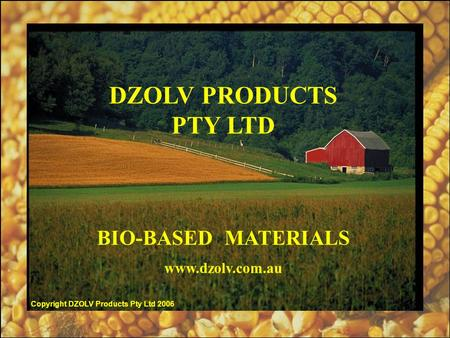 DZOLV PRODUCTS PTY LTD BIO-BASED MATERIALS www.dzolv.com.au Copyright DZOLV Products Pty Ltd 2006.