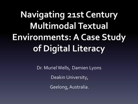 Navigating 21st Century Multimodal Textual Environments: A Case Study of Digital Literacy Dr. Muriel Wells, Damien Lyons Deakin University, Geelong, Australia.