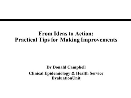 From Ideas to Action: Practical Tips for Making Improvements Dr Donald Campbell Clinical Epidemiology & Health Service EvaluationUnit.