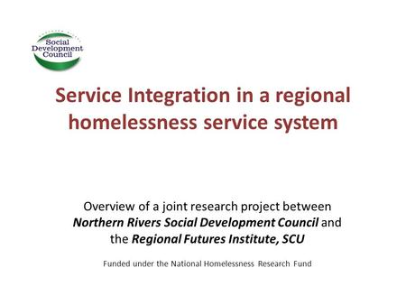 Service Integration in a regional homelessness service system Overview of a joint research project between Northern Rivers Social Development Council and.