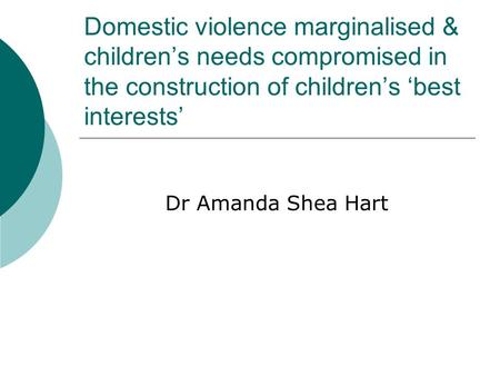 Domestic violence marginalised & children's needs compromised in the construction of children's 'best interests' Dr Amanda Shea Hart.