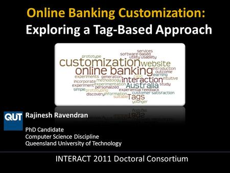 Rajinesh Ravendran PhD Candidate Computer Science Discipline Queensland University of Technology INTERACT 2011 Doctoral Consortium Online Banking Customization: