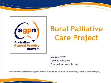 Rural Palliative Care Project 6 August 2009 Deborah Bampton Principal Network Adviser The Divisions Network acknowledges the financial support of the Australian.