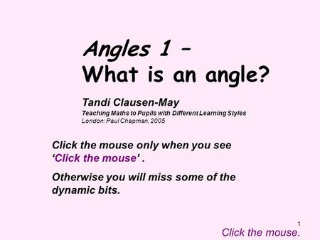 1 Angles 1 – What is an angle? Click the mouse. Click the mouse only when you see 'Click the mouse'. Otherwise you will miss some of the dynamic bits.