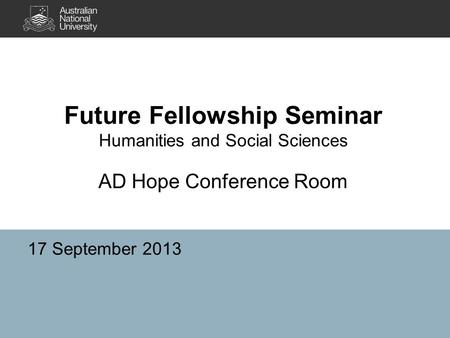 Future Fellowship Seminar Humanities and Social Sciences AD Hope Conference Room 17 September 2013.