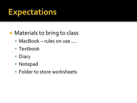  Materials to bring to class  MacBook – rules on use…..  Textbook  Diary  Notepad  Folder to store worksheets.