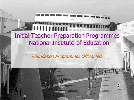 Initial Teacher Preparation Programmes - National Institute of Education Foundation Programmes Office, NIE.