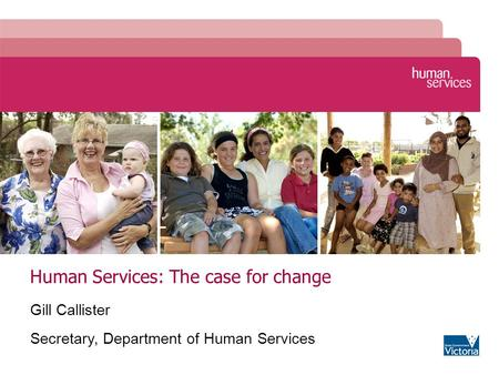 Human Services: The case for change Gill Callister Secretary, Department of Human Services.