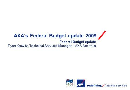 AXA's Federal Budget update 2009 Federal Budget update Ryan Krawitz, Technical Services Manager – AXA Australia.