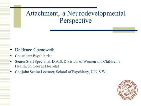 Attachment, a Neurodevelopmental Perspective  Dr Bruce Chenoweth  Consultant Psychiatrist  Senior Staff Specialist, D.A.S. Division. of Women and Children's.