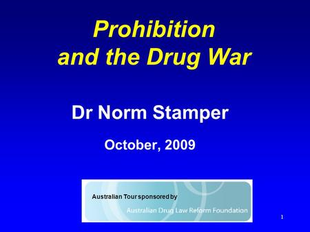 1 Prohibition and the Drug War Dr Norm Stamper October, 2009 Australian Tour sponsored by.