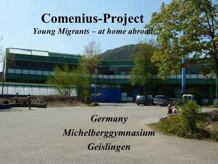 Comenius-Project Young Migrants – at home abroad Germany Michelberggymnasium Geislingen.