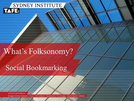 What's Folksonomy? Social Bookmarking. Ambition in Action www.sit.nsw.edu.au Facilitators Stephan Ridgway, Workforce Development Paula Williams, Workforce.