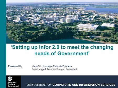 'Setting up Infor 2.0 to meet the changing needs of Government' DEPARTMENT OF CORPORATE AND INFORMATION SERVICES Presented By:Mark Chin, Manager Financial.
