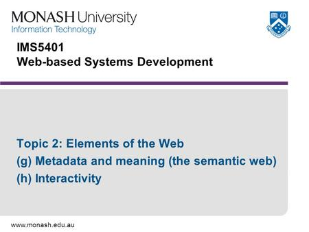 Www.monash.edu.au IMS5401 Web-based Systems Development Topic 2: Elements of the Web (g) Metadata and meaning (the semantic web) (h) Interactivity.