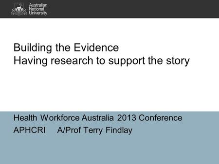 Building the Evidence Having research to support the story Health Workforce Australia 2013 Conference APHCRIA/Prof Terry Findlay.