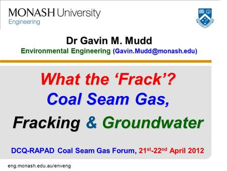Eng.monash.edu.au/enveng Dr Gavin M. Mudd Environmental Engineering What the 'Frack'? Coal Seam Gas, Fracking & Groundwater DCQ-RAPAD.