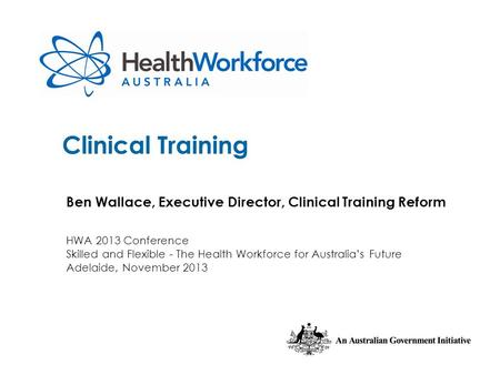 Clinical Training Ben Wallace, Executive Director, Clinical Training Reform HWA 2013 Conference Skilled and Flexible - The Health Workforce for Australia's.